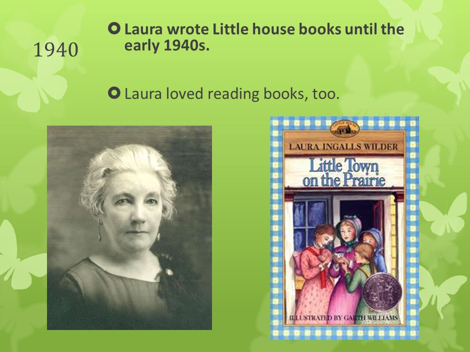 1940  Laura wrote Little house books until the early 1940s.  Laura loved reading books, too.