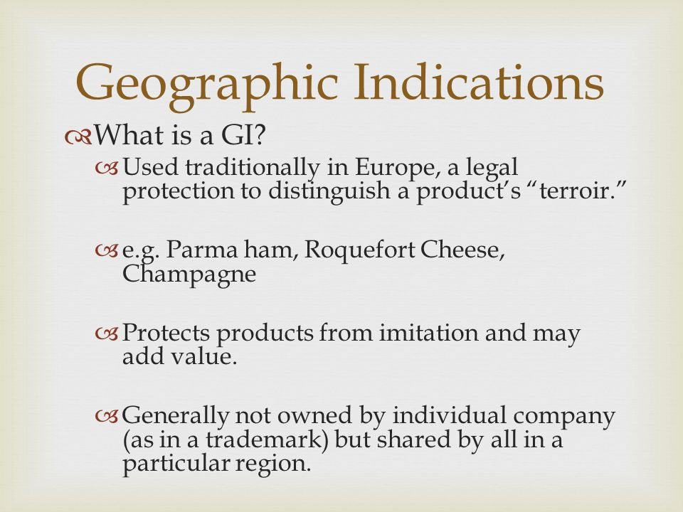""" What is a GI?  Used traditionally in Europe, a legal protection to distinguish a product's """"terroir.""""  e.g. Parma ham, Roquefort Cheese, Champagne"""