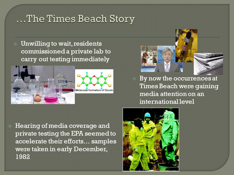  Unwilling to wait, residents commissioned a private lab to carry out testing immediately Molecular formation of Dioxin  Hearing of media coverage and private testing the EPA seemed to accelerate their efforts… samples were taken in early December, 1982  By now the occurrences at Times Beach were gaining media attention on an international level