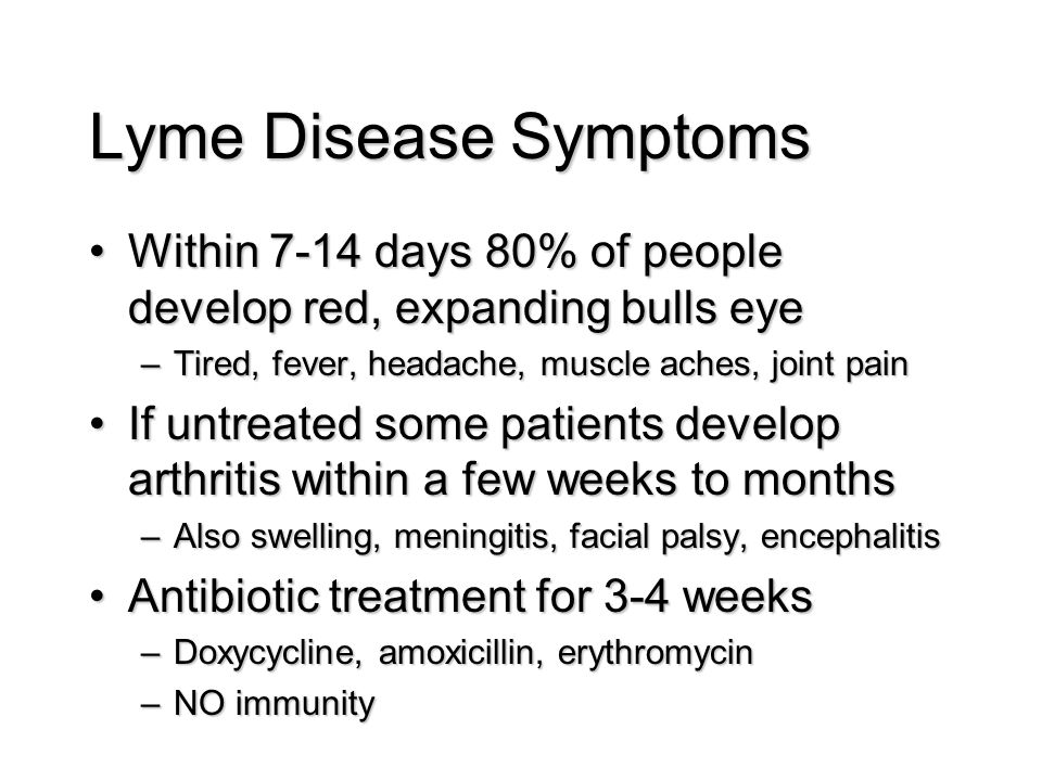 Lyme Disease Symptoms Within 7-14 days 80% of people develop red, expanding bulls eyeWithin 7-14 days 80% of people develop red, expanding bulls eye –Tired, fever, headache, muscle aches, joint pain If untreated some patients develop arthritis within a few weeks to monthsIf untreated some patients develop arthritis within a few weeks to months –Also swelling, meningitis, facial palsy, encephalitis Antibiotic treatment for 3-4 weeksAntibiotic treatment for 3-4 weeks –Doxycycline, amoxicillin, erythromycin –NO immunity