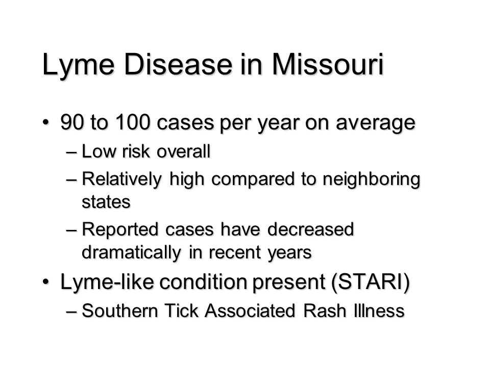 Lyme Disease in Missouri 90 to 100 cases per year on average90 to 100 cases per year on average –Low risk overall –Relatively high compared to neighboring states –Reported cases have decreased dramatically in recent years Lyme-like condition present (STARI)Lyme-like condition present (STARI) –Southern Tick Associated Rash Illness