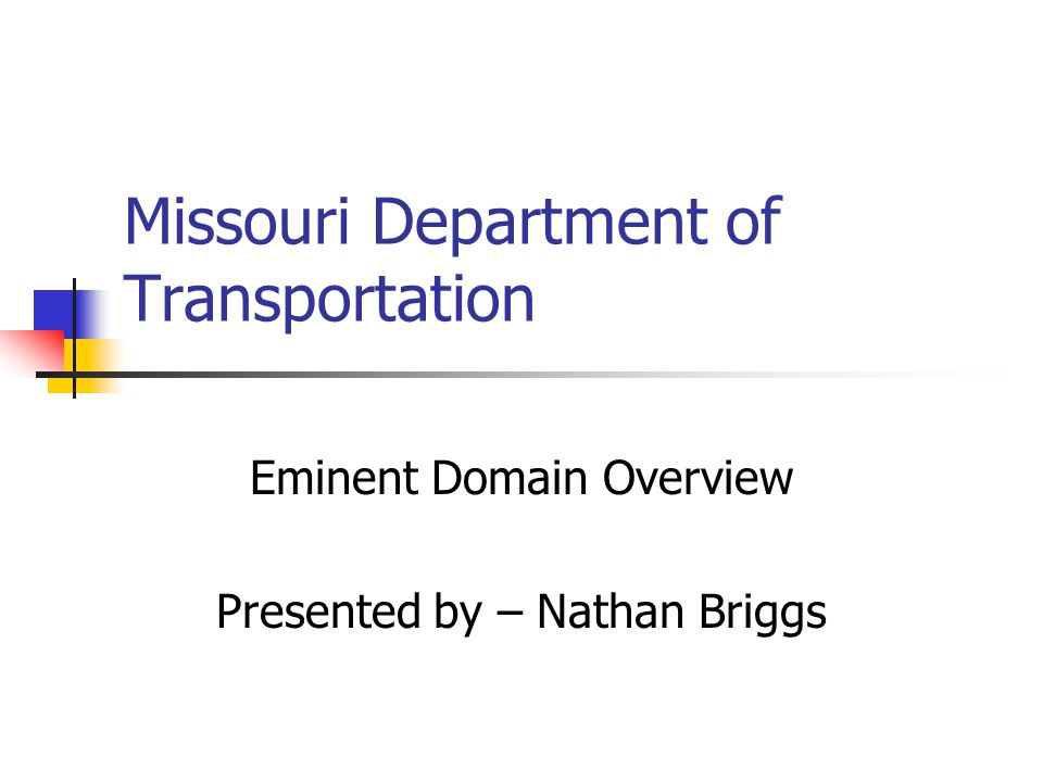 Missouri Department of Transportation Eminent Domain Overview Presented by – Nathan Briggs