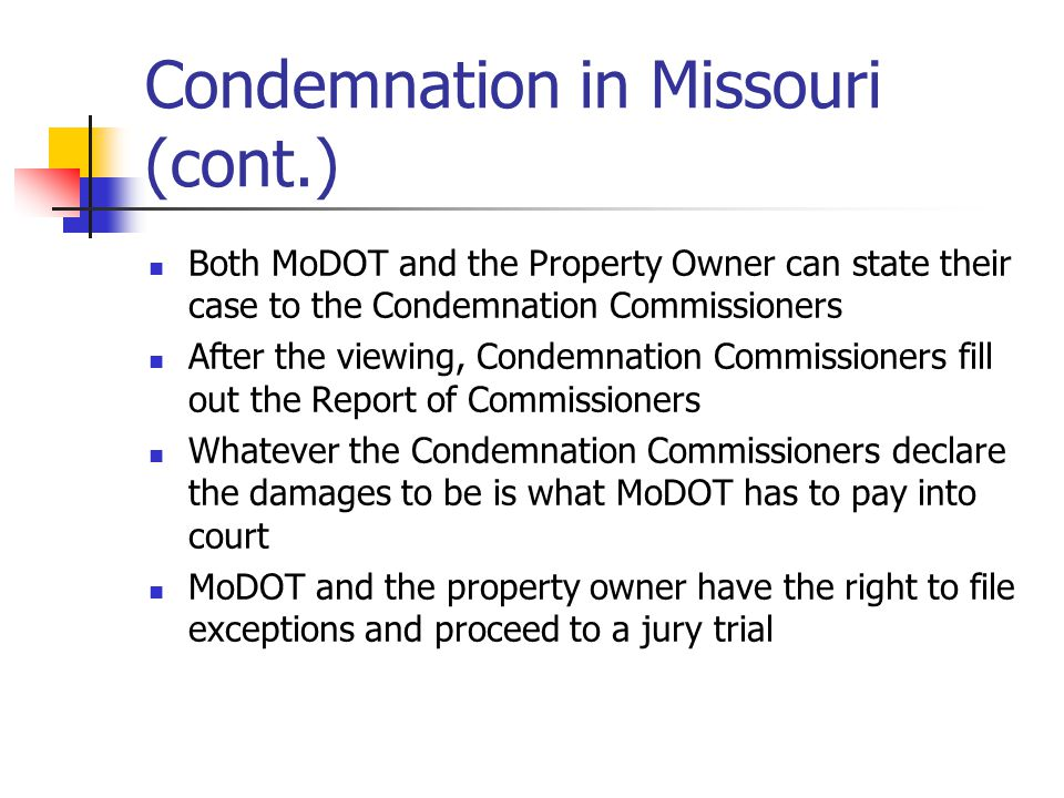Condemnation in Missouri (cont.) Both MoDOT and the Property Owner can state their case to the Condemnation Commissioners After the viewing, Condemnation Commissioners fill out the Report of Commissioners Whatever the Condemnation Commissioners declare the damages to be is what MoDOT has to pay into court MoDOT and the property owner have the right to file exceptions and proceed to a jury trial
