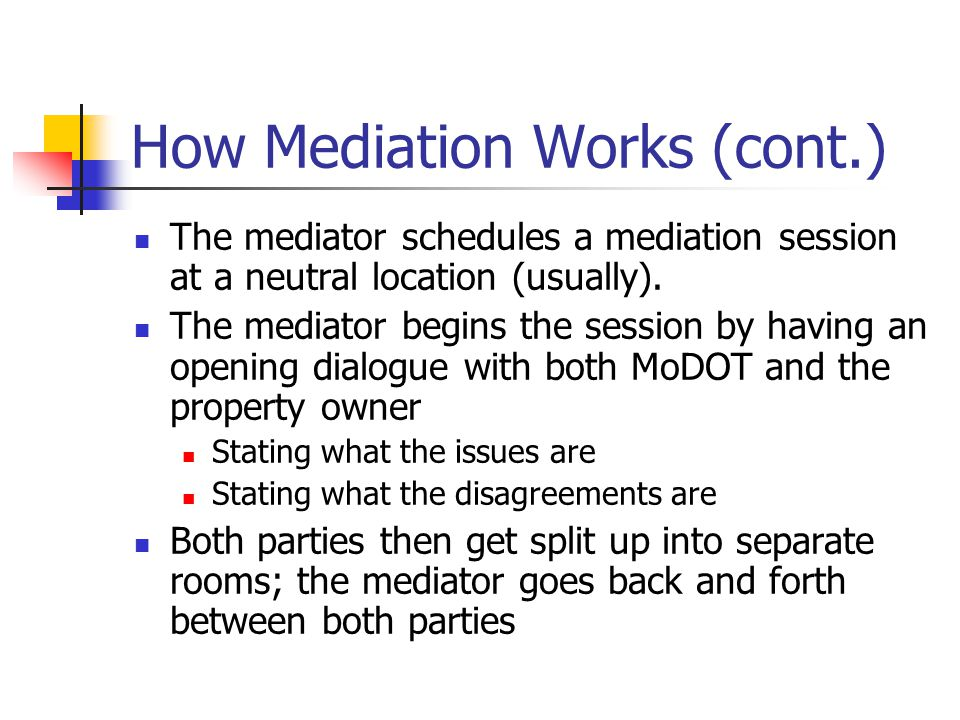 How Mediation Works (cont.) The mediator schedules a mediation session at a neutral location (usually).