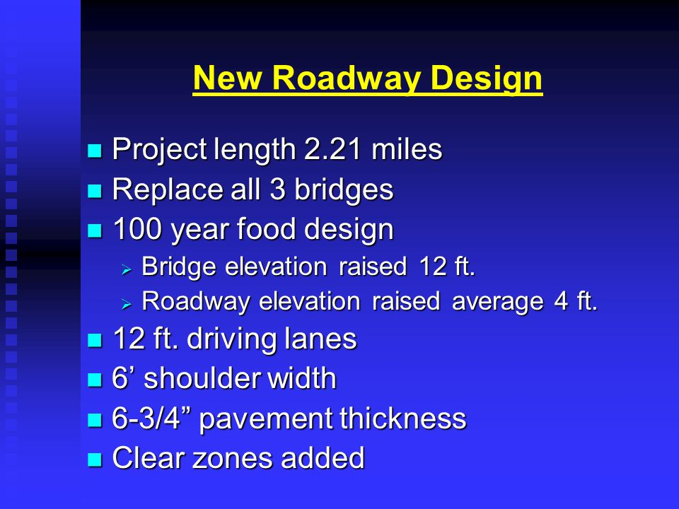 New Roadway Design Project length 2.21 miles Project length 2.21 miles Replace all 3 bridges Replace all 3 bridges 100 year food design 100 year food design  Bridge elevation raised 12 ft.