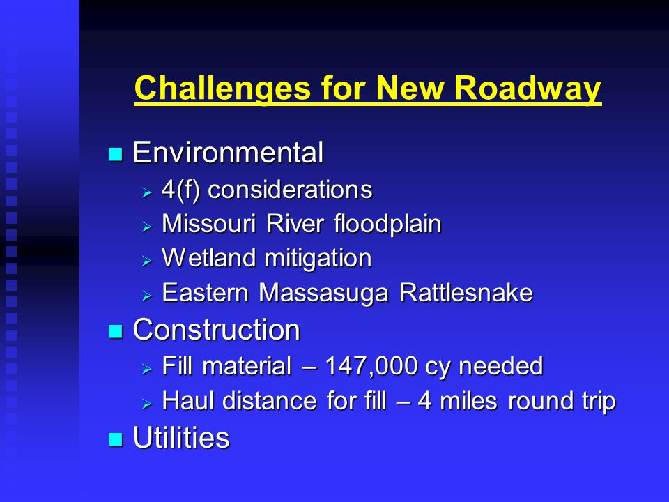 Challenges for New Roadway Environmental Environmental  4(f) considerations  Missouri River floodplain  Wetland mitigation  Eastern Massasuga Rattlesnake Construction Construction  Fill material – 147,000 cy needed  Haul distance for fill – 4 miles round trip Utilities Utilities