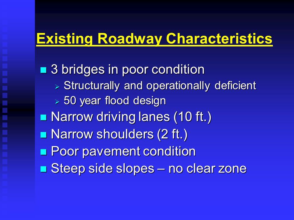 Existing Roadway Characteristics 3 bridges in poor condition 3 bridges in poor condition  Structurally and operationally deficient  50 year flood design Narrow driving lanes (10 ft.) Narrow driving lanes (10 ft.) Narrow shoulders (2 ft.) Narrow shoulders (2 ft.) Poor pavement condition Poor pavement condition Steep side slopes – no clear zone Steep side slopes – no clear zone