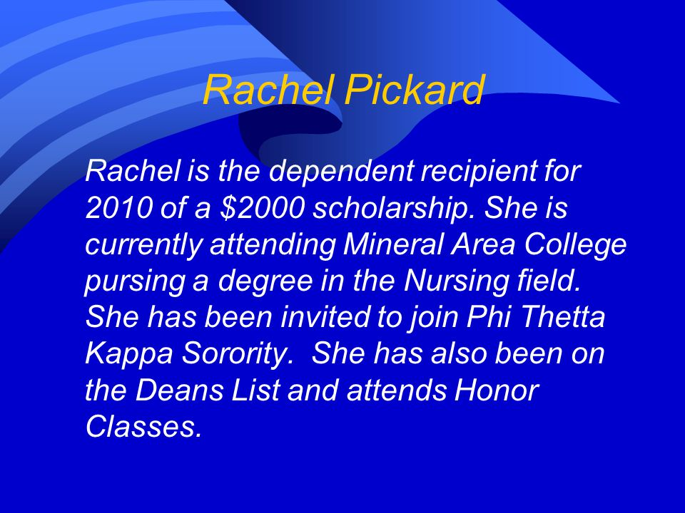 Rachel is the dependent recipient for 2010 of a $2000 scholarship. She is currently attending Mineral Area College pursing a degree in the Nursing fie