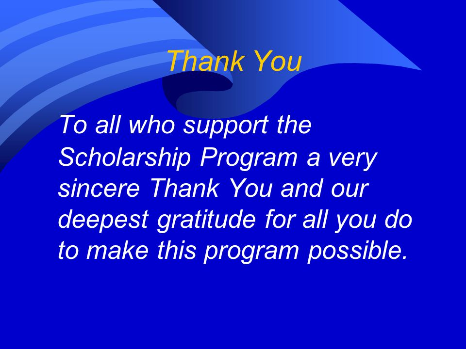 Thank You To all who support the Scholarship Program a very sincere Thank You and our deepest gratitude for all you do to make this program possible.