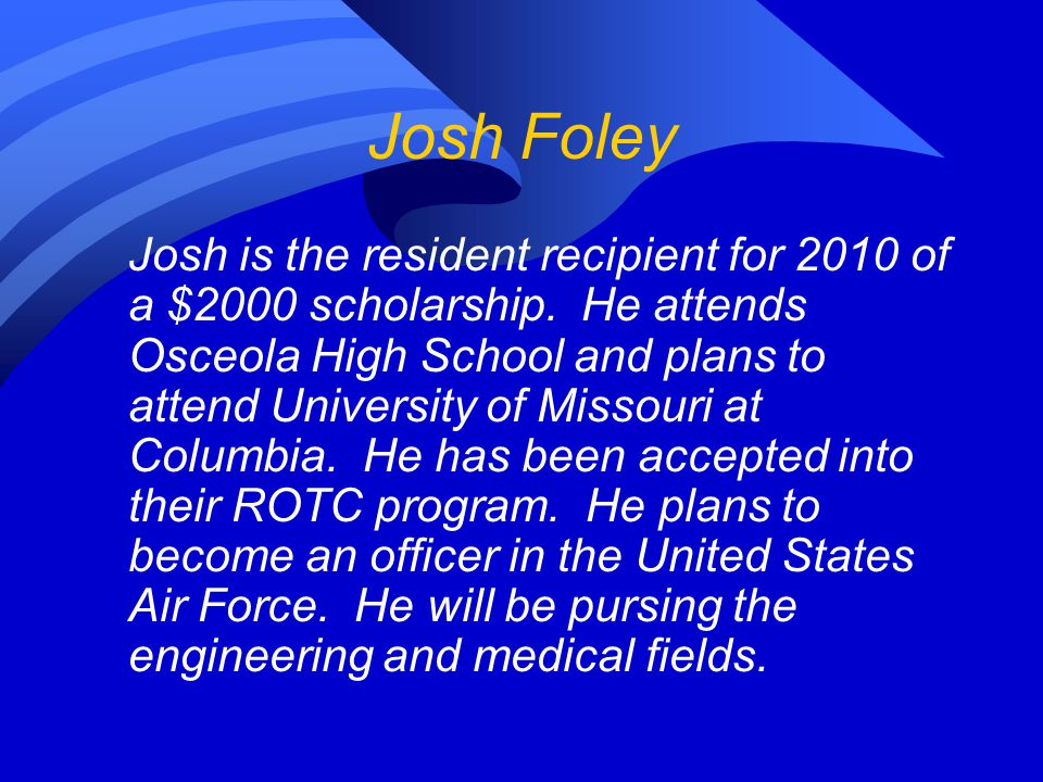 Josh Foley Josh is the resident recipient for 2010 of a $2000 scholarship. He attends Osceola High School and plans to attend University of Missouri a