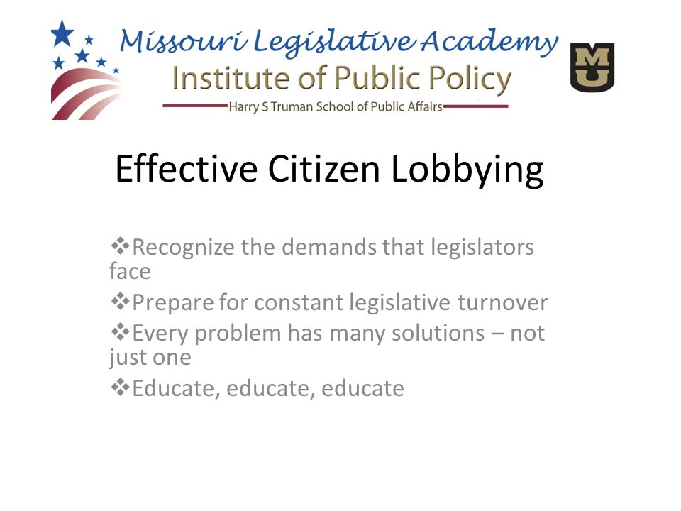  Recognize the demands that legislators face  Prepare for constant legislative turnover  Every problem has many solutions – not just one  Educate, educate, educate Effective Citizen Lobbying