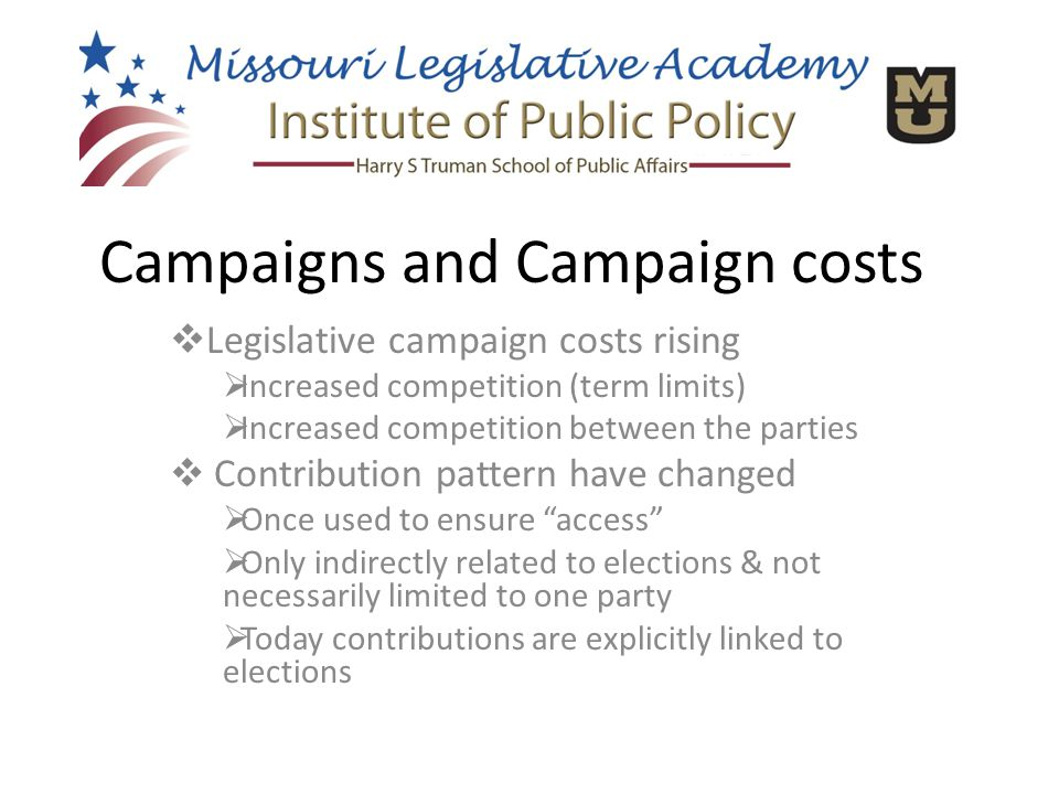  Legislative campaign costs rising  Increased competition (term limits)  Increased competition between the parties  Contribution pattern have changed  Once used to ensure access  Only indirectly related to elections & not necessarily limited to one party  Today contributions are explicitly linked to elections Campaigns and Campaign costs