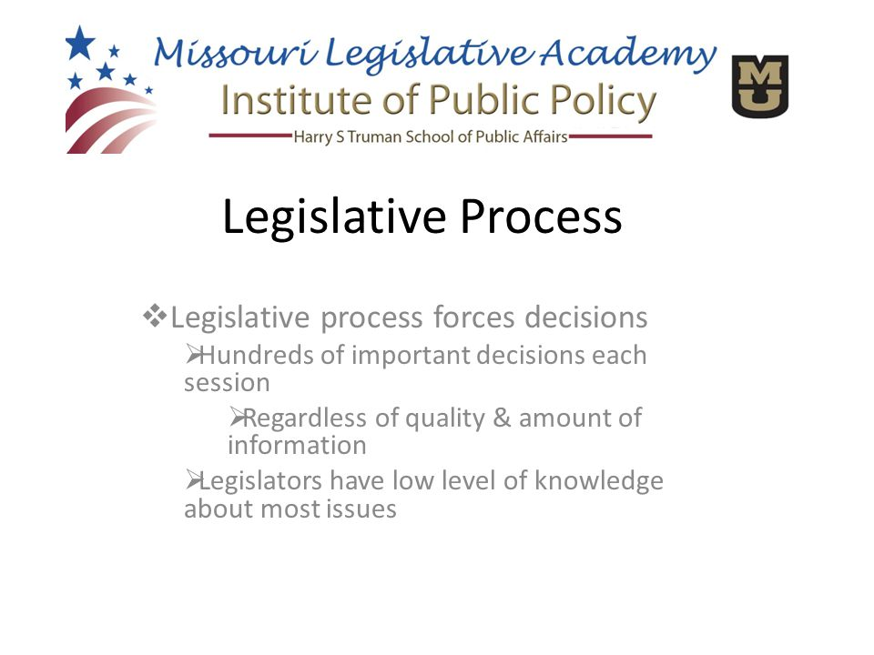  Legislative process forces decisions  Hundreds of important decisions each session  Regardless of quality & amount of information  Legislators have low level of knowledge about most issues Legislative Process