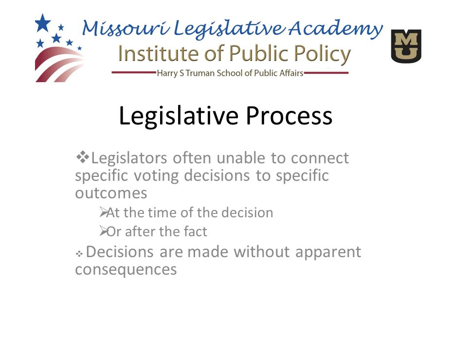  Legislators often unable to connect specific voting decisions to specific outcomes  At the time of the decision  Or after the fact  Decisions are made without apparent consequences Legislative Process