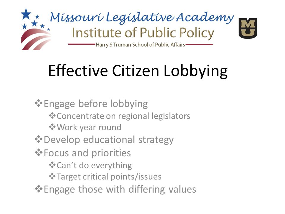  Engage before lobbying  Concentrate on regional legislators  Work year round  Develop educational strategy  Focus and priorities  Can't do everything  Target critical points/issues  Engage those with differing values Effective Citizen Lobbying