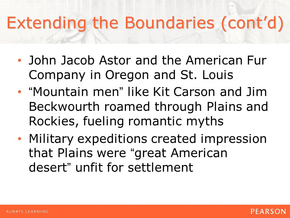 """Extending the Boundaries (cont'd) John Jacob Astor and the American Fur Company in Oregon and St. Louis """"Mountain men"""" like Kit Carson and Jim Beckwou"""