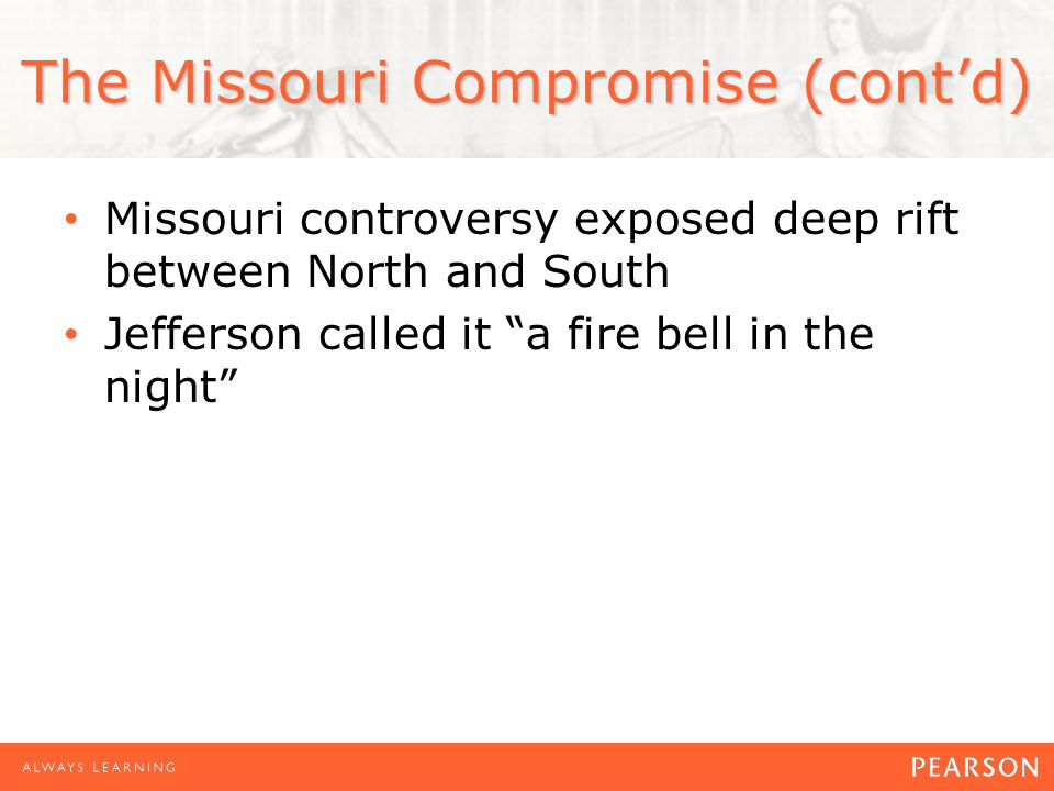"""The Missouri Compromise (cont'd) Missouri controversy exposed deep rift between North and South Jefferson called it """"a fire bell in the night"""""""