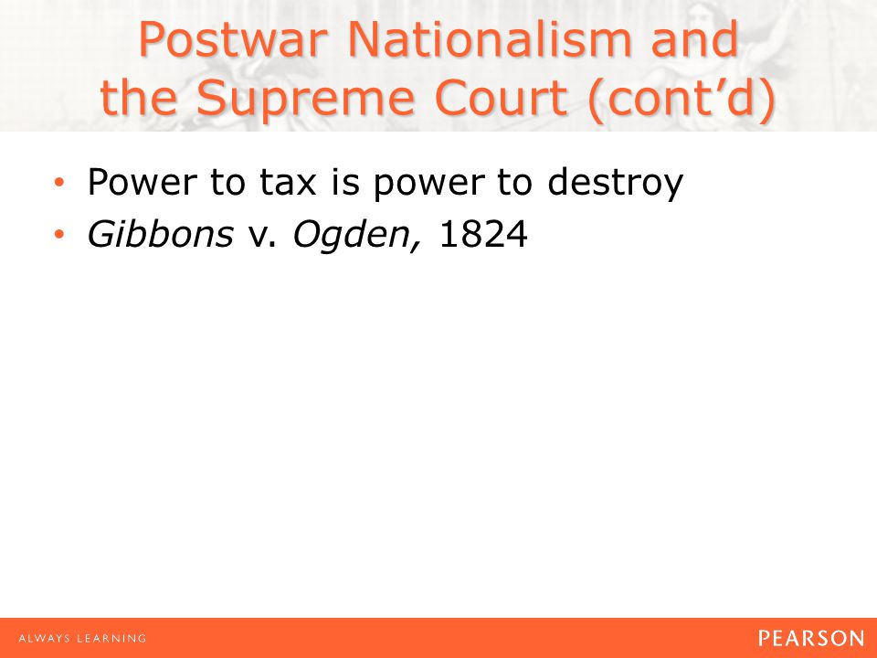 Postwar Nationalism and the Supreme Court (cont'd) Power to tax is power to destroy Gibbons v. Ogden, 1824
