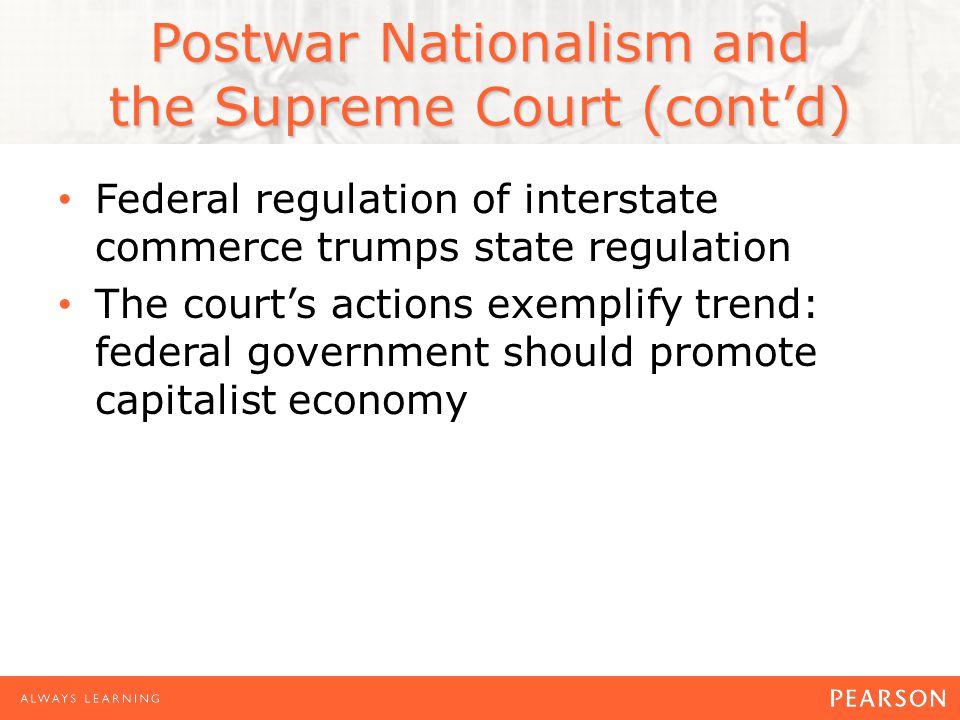 Postwar Nationalism and the Supreme Court (cont'd) Federal regulation of interstate commerce trumps state regulation The court's actions exemplify tre
