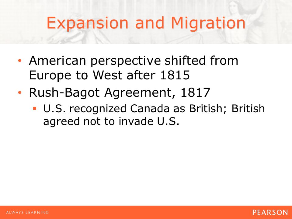 American perspective shifted from Europe to West after 1815 Rush-Bagot Agreement, 1817  U.S. recognized Canada as British; British agreed not to inva