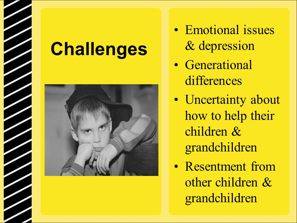 Challenges Emotional issues & depression Generational differences Uncertainty about how to help their children & grandchildren Resentment from other children & grandchildren