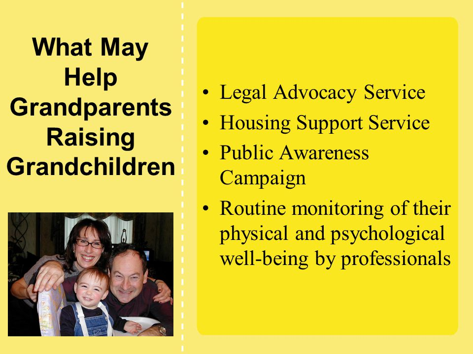 What May Help Grandparents Raising Grandchildren Legal Advocacy Service Housing Support Service Public Awareness Campaign Routine monitoring of their physical and psychological well-being by professionals