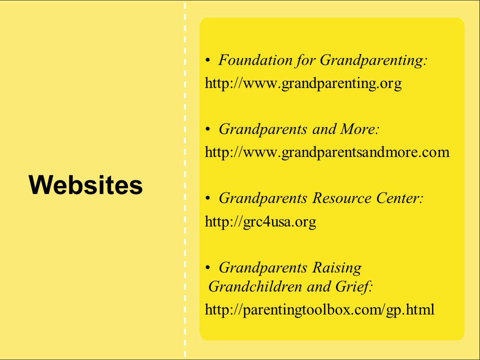 Websites Foundation for Grandparenting: http://www.grandparenting.org Grandparents and More: http://www.grandparentsandmore.com Grandparents Resource Center: http://grc4usa.org Grandparents Raising Grandchildren and Grief: http://parentingtoolbox.com/gp.html