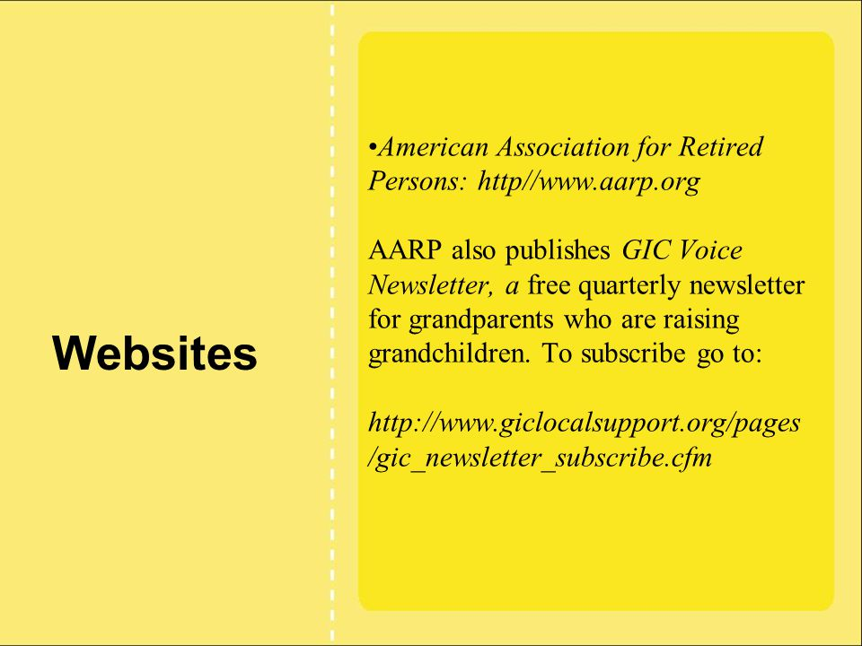 American Association for Retired Persons: http//www.aarp.org AARP also publishes GIC Voice Newsletter, a free quarterly newsletter for grandparents who are raising grandchildren.