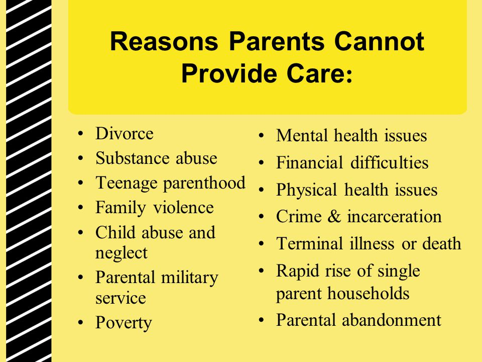 Reasons Parents Cannot Provide Care : Divorce Substance abuse Teenage parenthood Family violence Child abuse and neglect Parental military service Poverty Mental health issues Financial difficulties Physical health issues Crime & incarceration Terminal illness or death Rapid rise of single parent households Parental abandonment