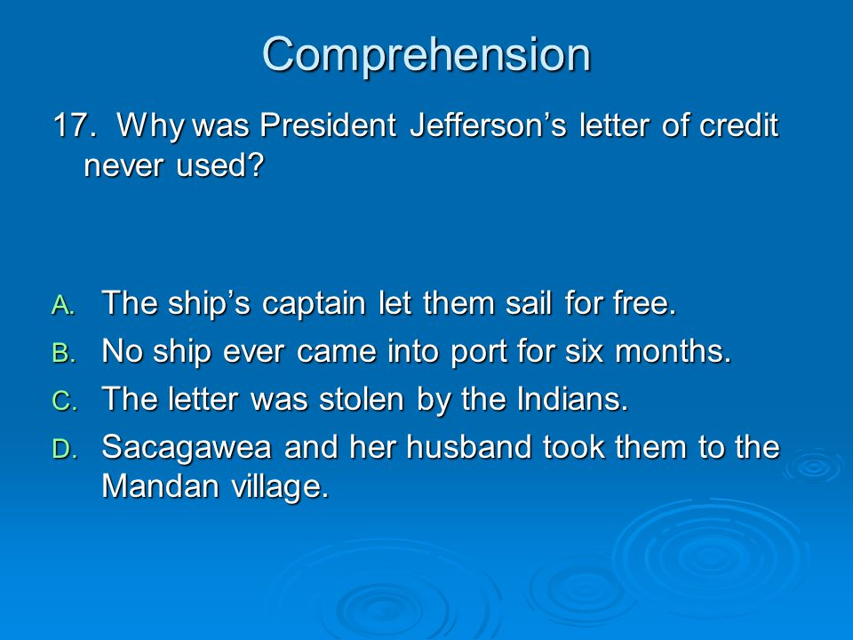 Comprehension 17. Why was President Jefferson's letter of credit never used? A. The ship's captain let them sail for free. B. No ship ever came into p