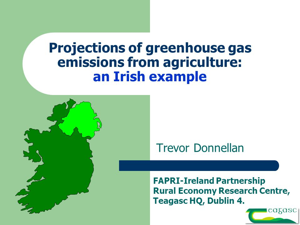Projections of greenhouse gas emissions from agriculture: an Irish example Trevor Donnellan FAPRI-Ireland Partnership Rural Economy Research Centre, Teagasc HQ, Dublin 4.