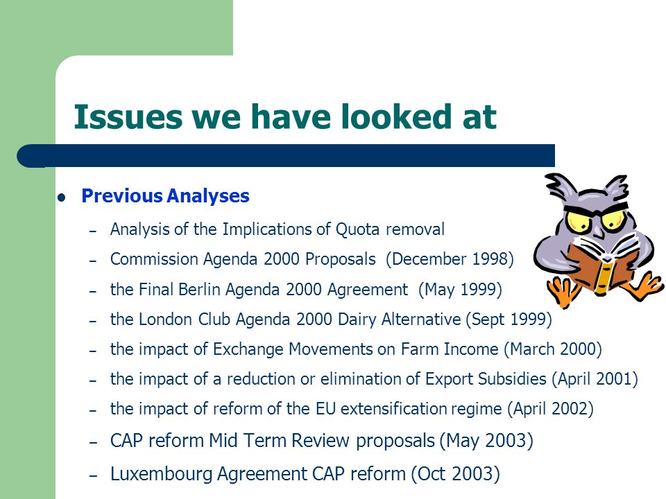 Issues we have looked at Previous Analyses – Analysis of the Implications of Quota removal – Commission Agenda 2000 Proposals (December 1998) – the Final Berlin Agenda 2000 Agreement (May 1999) – the London Club Agenda 2000 Dairy Alternative (Sept 1999) – the impact of Exchange Movements on Farm Income (March 2000) – the impact of a reduction or elimination of Export Subsidies (April 2001) – the impact of reform of the EU extensification regime (April 2002) – CAP reform Mid Term Review proposals (May 2003) – Luxembourg Agreement CAP reform (Oct 2003)