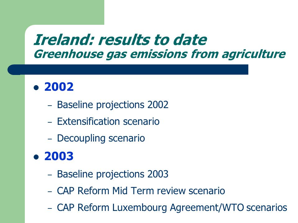 Ireland: results to date Greenhouse gas emissions from agriculture 2002 – Baseline projections 2002 – Extensification scenario – Decoupling scenario 2003 – Baseline projections 2003 – CAP Reform Mid Term review scenario – CAP Reform Luxembourg Agreement/WTO scenarios