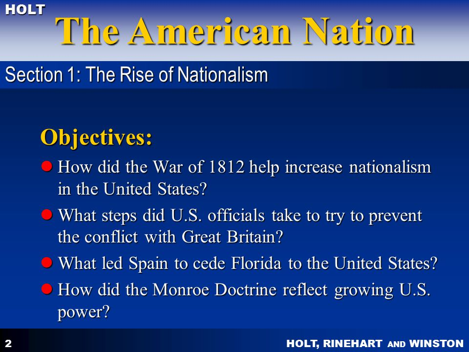 HOLT, RINEHART AND WINSTON The American Nation HOLT 2 Objectives: How did the War of 1812 help increase nationalism in the United States? How did the