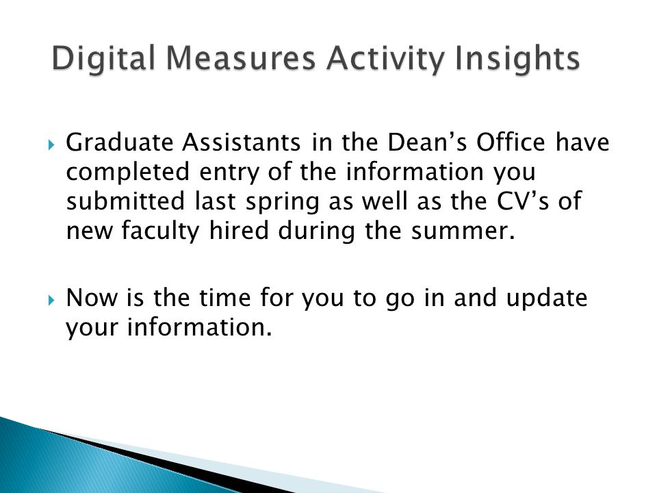  Graduate Assistants in the Dean's Office have completed entry of the information you submitted last spring as well as the CV's of new faculty hired during the summer.