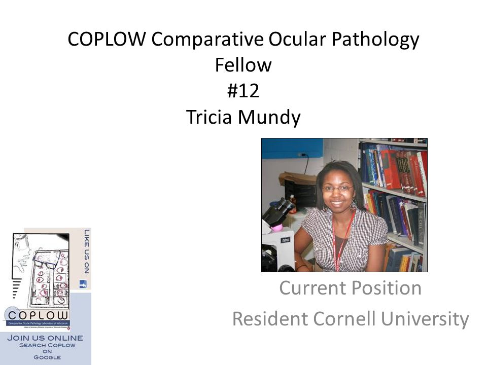 COPLOW Comparative Ocular Pathology Fellow #12 Tricia Mundy Current Position Resident Cornell University
