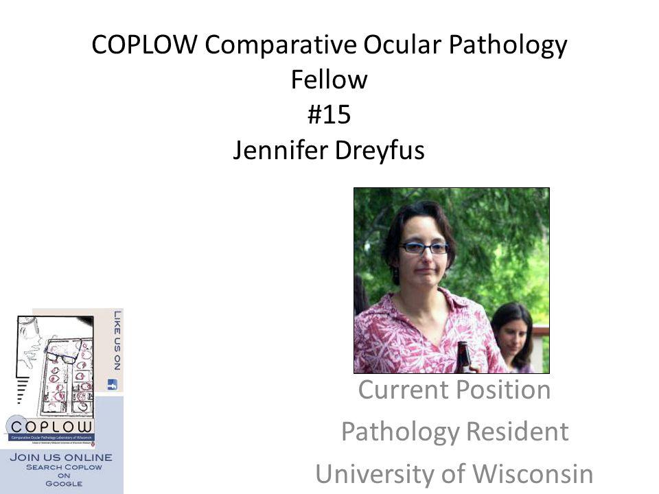 COPLOW Comparative Ocular Pathology Fellow #15 Jennifer Dreyfus Current Position Pathology Resident University of Wisconsin