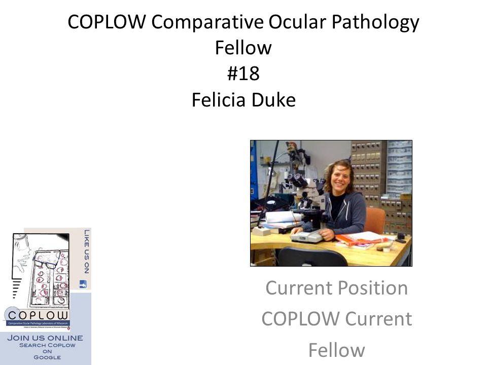 COPLOW Comparative Ocular Pathology Fellow #18 Felicia Duke Current Position COPLOW Current Fellow
