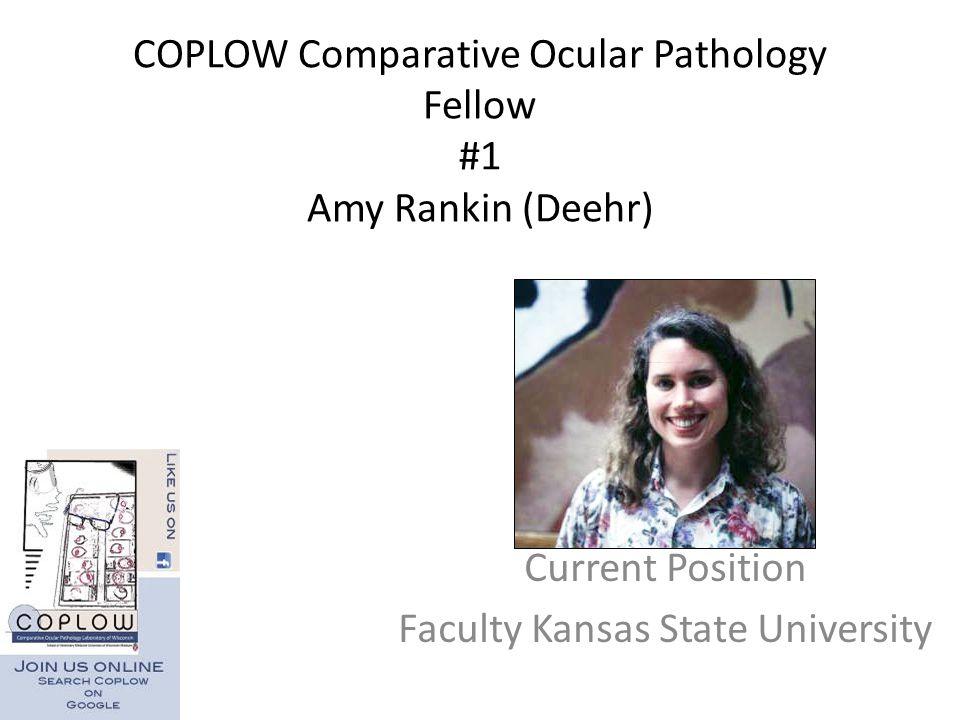 COPLOW Comparative Ocular Pathology Fellow #1 Amy Rankin (Deehr) Current Position Faculty Kansas State University