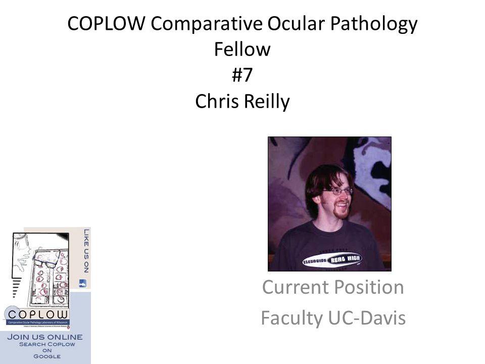 COPLOW Comparative Ocular Pathology Fellow #7 Chris Reilly Current Position Faculty UC-Davis