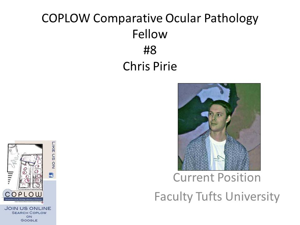 COPLOW Comparative Ocular Pathology Fellow #8 Chris Pirie Current Position Faculty Tufts University