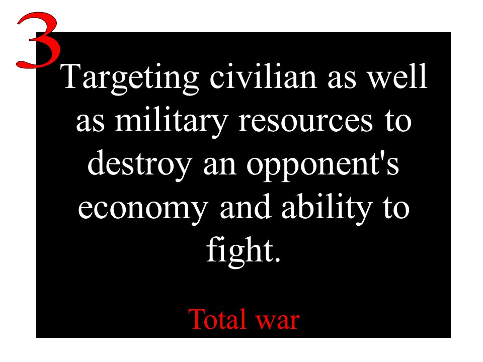 Targeting civilian as well as military resources to destroy an opponent s economy and ability to fight.