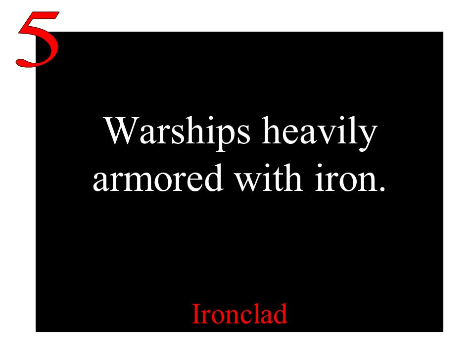 Warships heavily armored with iron. Ironclad