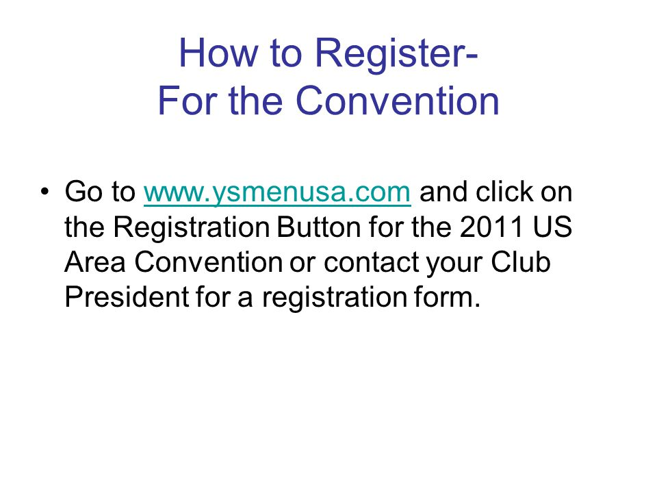 How to Register- For the Convention Go to www.ysmenusa.com and click on the Registration Button for the 2011 US Area Convention or contact your Club President for a registration form.www.ysmenusa.com