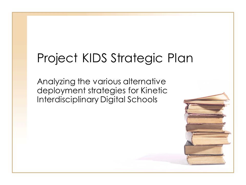 Project KIDS Strategic Plan Analyzing the various alternative deployment strategies for Kinetic Interdisciplinary Digital Schools