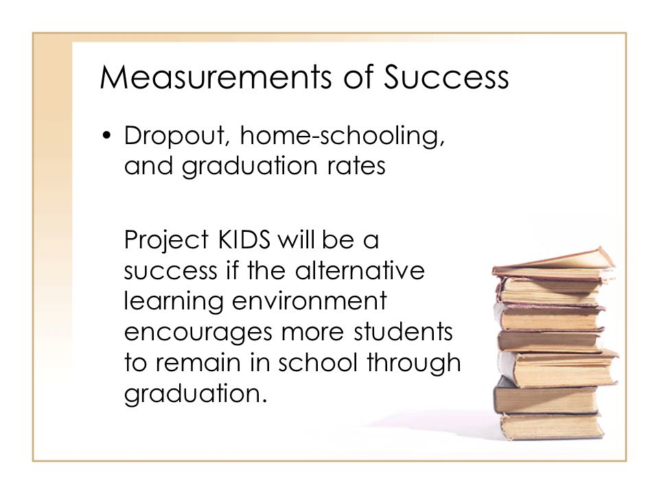 Measurements of Success Dropout, home-schooling, and graduation rates Project KIDS will be a success if the alternative learning environment encourage