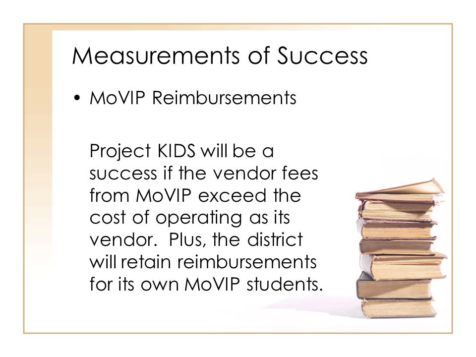 Measurements of Success MoVIP Reimbursements Project KIDS will be a success if the vendor fees from MoVIP exceed the cost of operating as its vendor.