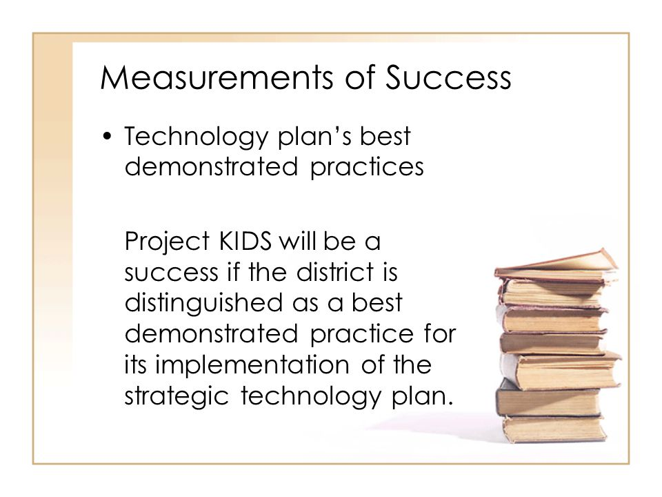 Measurements of Success Technology plan's best demonstrated practices Project KIDS will be a success if the district is distinguished as a best demons