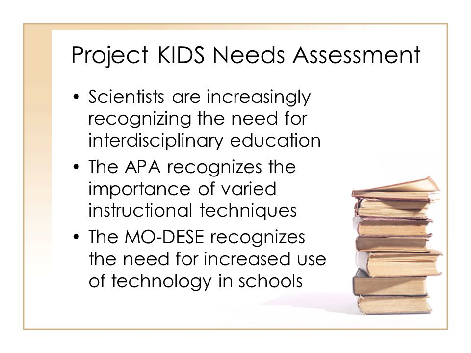 Project KIDS Needs Assessment Scientists are increasingly recognizing the need for interdisciplinary education The APA recognizes the importance of varied instructional techniques The MO-DESE recognizes the need for increased use of technology in schools
