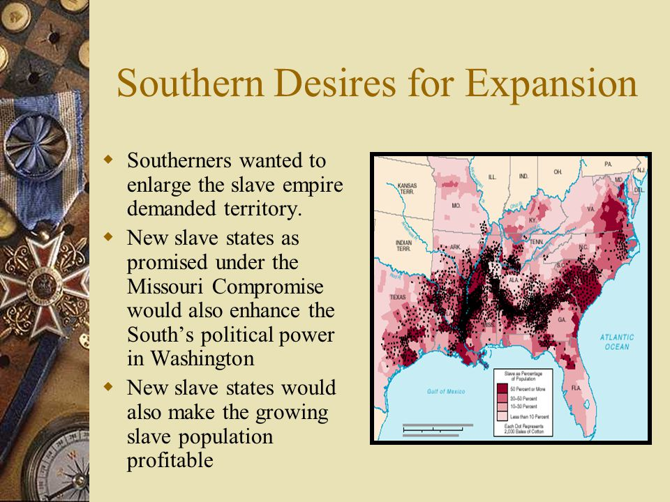 Southern Desires for Expansion  Southerners wanted to enlarge the slave empire demanded territory.